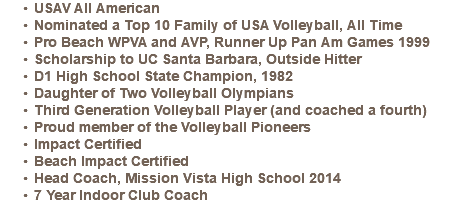 USAV All American Nominated a Top 10 Family of USA Volleyball, All Time Pro Beach WPVA and AVP, Runner Up Pan Am Games 1999 Scholarship to UC Santa Barbara, Outside Hitter D1 High School State Champion, 1982 Daughter of Two Volleyball Olympians Third Generation Volleyball Player (and coached a fourth) Proud member of the Volleyball Pioneers Impact Certified Beach Impact Certified Head Coach, Mission Vista High School 2014 7 Year Indoor Club Coach